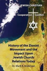 The History of the Zionist Movement and the Impact Upon Jewish Church Relations Today by Mark A. Anderson