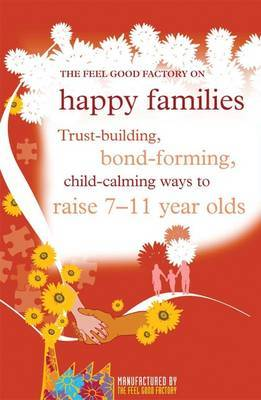"The ""Feel Good Factory"" on Happy Families: Trust-building, Bond-forming, Child-calming Ways to Raise 7-11 Year Olds by Elisabeth Wilson"