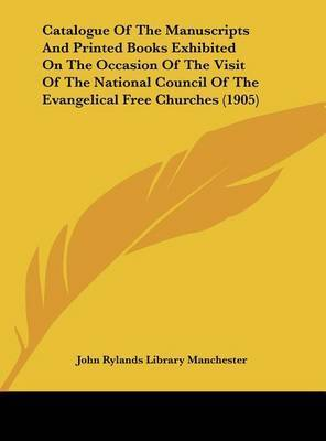 Catalogue of the Manuscripts and Printed Books Exhibited on the Occasion of the Visit of the National Council of the Evangelical Free Churches (1905) by Rylands Library Manchester John Rylands Library Manchester