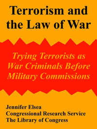 Terrorism and the Law of War: Trying Terrorists as War Criminals Before Military Commissions by Elsea Jennifer Elsea image