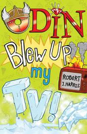 Odin Blew Up My TV! by Robert J Harris