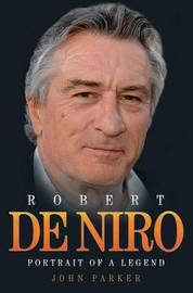 Robert De Niro: Portrait of a Legend by John Parker