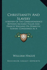Christianity and Slavery: A Review of the Correspondence Between Richard Fuller and Francis Wayland on Domestic Slavery, Considered as a Scriptural Institution (1847) by William Hague