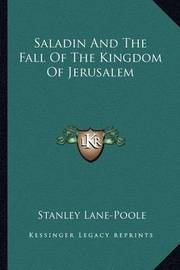 Saladin and the Fall of the Kingdom of Jerusalem by Stanley Lane Poole