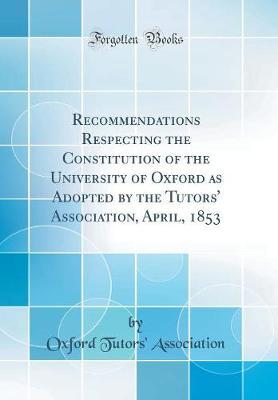 Recommendations Respecting the Constitution of the University of Oxford as Adopted by the Tutors' Association, April, 1853 (Classic Reprint) by Oxford Tutors' Association