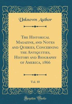 The Historical Magazine, and Notes and Queries, Concerning the Antiquities, History and Biography of America, 1866, Vol. 10 (Classic Reprint) by Unknown Author