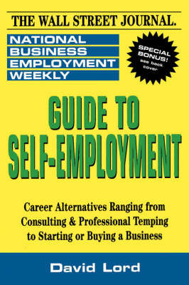 Guide to Self-Employment: A Round-up of Career Alternatives Ranging from Consulting and Professional Temping to Starting or Buying a Business by National Business Employment Weekly