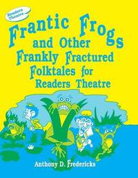 Frantic Frogs and Other Frankly Fractured Folktales for Readers Theatre by Anthony D Fredericks
