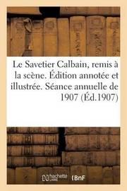 Le Savetier Calbain, Remis a la Scene. Edition Annotee Et Illustree. Seance Annuelle de 1907 by E LeRoux