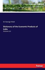 Dictionary of the Economic Products of India by Sir George Watt