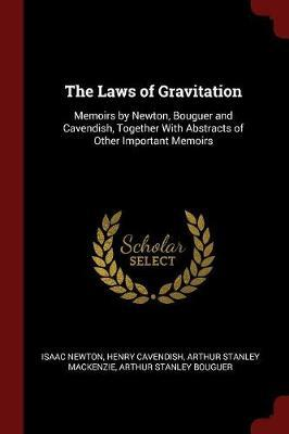 The Laws of Gravitation; Memoirs by Newton, Bouguer and Cavendish, Together with Abstracts of Other Important Memoirs by Isaac Newton