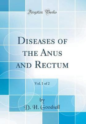 Diseases of the Anus and Rectum, Vol. 1 of 2 (Classic Reprint) by D H Goodsall