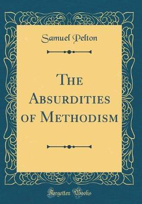 The Absurdities of Methodism (Classic Reprint) by Samuel Pelton image