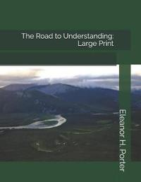 The Road to Understanding by Eleanor H Porter