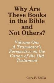 Why Are These Books in the Bible and Not Others? - Volume One A Translator's Perspective on the Canon of the Old Testament by Gary F. Zeolla