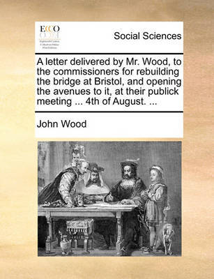 A Letter Delivered by Mr. Wood, to the Commissioners for Rebuilding the Bridge at Bristol, and Opening the Avenues to It, at Their Publick Meeting ... 4th of August. ... by John Wood