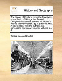 The History of England, from the Revolution to the Death of George the Second. Designed as a Continuation of Mr. Hume's History in Five Volumes. by T. Smollett, M.D. a New Edition, with the Author's Last Corrections and Improvements. Volume 5 of 5 by Tobias George Smollett