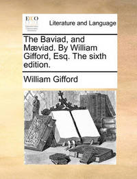 The Baviad, and M]viad. by William Gifford, Esq. the Sixth Edition. by William Gifford