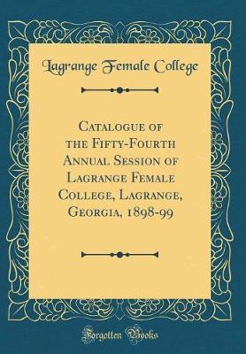 Catalogue of the Fifty-Fourth Annual Session of Lagrange Female College, Lagrange, Georgia, 1898-99 (Classic Reprint) by Lagrange Female College
