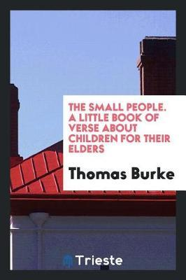The Small People. a Little Book of Verse about Children for Their Elders by Thomas Burke