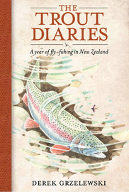 The Trout Diaries: A Year of Fly-fishing in New Zealand by Derek Grzelewski