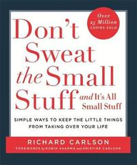 Don't Sweat the Small Stuff…and it's All Small Stuff: Simple Ways to Keep the Little Things from Taking Over Your Life by Richard Carlson