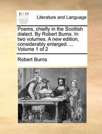 Poems, Chiefly in the Scottish Dialect. by Robert Burns. in Two Volumes. a New Edition, Considerably Enlarged. Volume 1 of 2 by Robert Burns