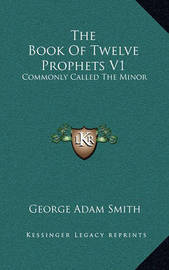 The Book of Twelve Prophets V1: Commonly Called the Minor by George Adam Smith