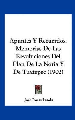 Apuntes y Recuerdos: Memorias de Las Revoluciones del Plan de La Noria y de Tuxtepec (1902) by Jose Rosas Landa image