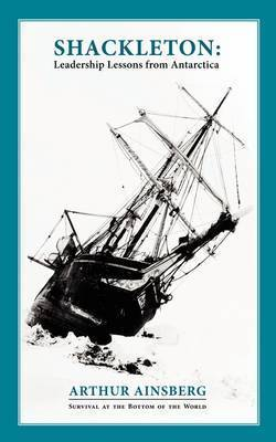 Shackleton: Leadership Lessons from Antarctica by Arthur Ainsberg