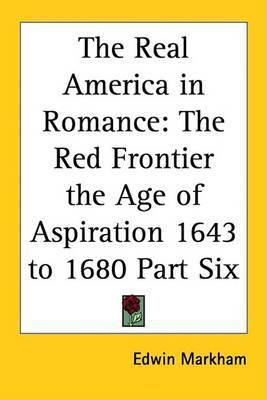 The Real America in Romance: The Red Frontier the Age of Aspiration 1643 to 1680 Part Six by Edwin Markham