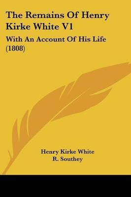 The Remains Of Henry Kirke White V1: With An Account Of His Life (1808) by Henry Kirke White