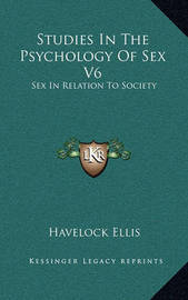 Studies in the Psychology of Sex V6: Sex in Relation to Society by Havelock Ellis