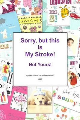 Sorry, But This Is My Stroke - Not Yours !: A Tongue-In-Cheek Guide to Surviving a Stroke by Mrs Shani Shamah image