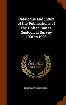 Catalogue and Index of the Publications of the United States Geological Survey 1901 to 1903 by Philip Creveling Warman
