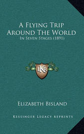 A Flying Trip Around the World: In Seven Stages (1891) by Elizabeth Bisland
