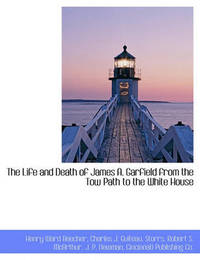 The Life and Death of James A. Garfield from the Tow Path to the White House by Henry Ward Beecher