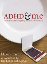 ADHD and Me: What I Learned from Lighting Fires at the Dinner Table by Blake Taylor
