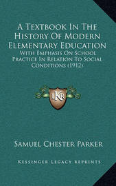 A Textbook in the History of Modern Elementary Education: With Emphasis on School Practice in Relation to Social Conditions (1912) by Samuel Chester Parker