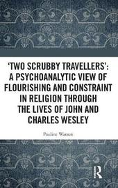 `Two Scrubby Travellers': A psychoanalytic view of flourishing and constraint in religion through the lives of John and Charles Wesley by Pauline Watson