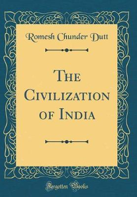 The Civilization of India (Classic Reprint) by Romesh Chunder Dutt