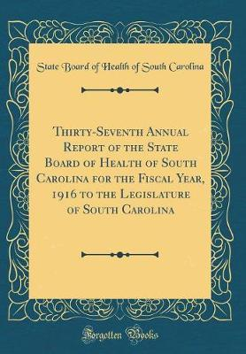 Thirty-Seventh Annual Report of the State Board of Health of South Carolina for the Fiscal Year, 1916 to the Legislature of South Carolina (Classic Reprint) by State Board of Health of South Carolina