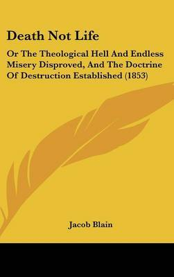 Death Not Life: Or The Theological Hell And Endless Misery Disproved, And The Doctrine Of Destruction Established (1853) by Jacob Blain image