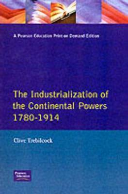 Industrialisation of the Continental Powers 1780-1914, The by Clive Trebilcock