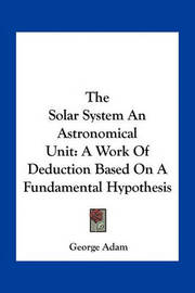 The Solar System an Astronomical Unit: A Work of Deduction Based on a Fundamental Hypothesis by George Adam