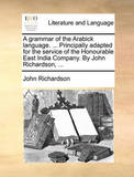 A Grammar of the Arabick Language. ... Principally Adapted for the Service of the Honourable East India Company. by John Richardson, ... by (John) Richardson