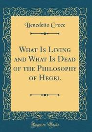 What Is Living and What Is Dead of the Philosophy of Hegel (Classic Reprint) by Benedetto Croce image
