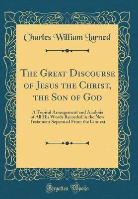 The Great Discourse of Jesus the Christ, the Son of God by Charles William Larned
