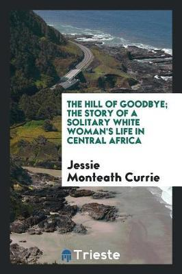 The Hill of Goodbye; The Story of a Solitary White Woman's Life in Central Africa by Jessie Monteath Currie