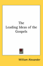 The Leading Ideas of the Gospels by William Alexander image